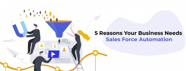 5 Reasons Your Business Needs Sales Force Automation
