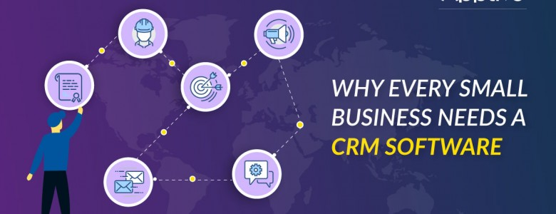 WHY EVERY SMALL BUSINESS NEEDS A CRM SOFTWARE
