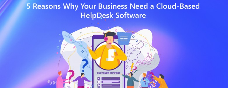 5 Reasons Why Your Business Need a Cloud-Based HelpDesk Software