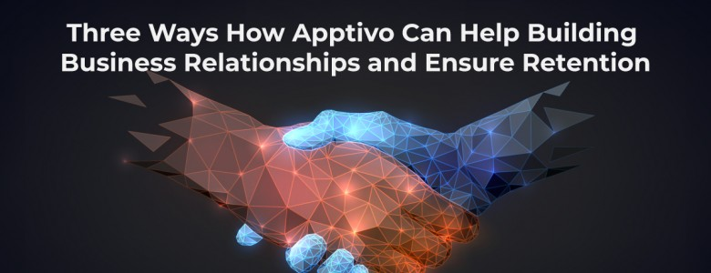 Three Ways How Apptivo Can Help Building Business Relationships and Ensure Retention