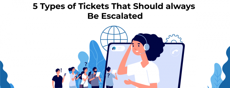 5 Types of Tickets That Should always Be Escalated