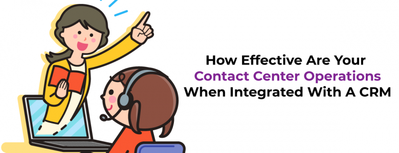 How Effective Are Your Contact Center Operations When Integrated With A CRM
