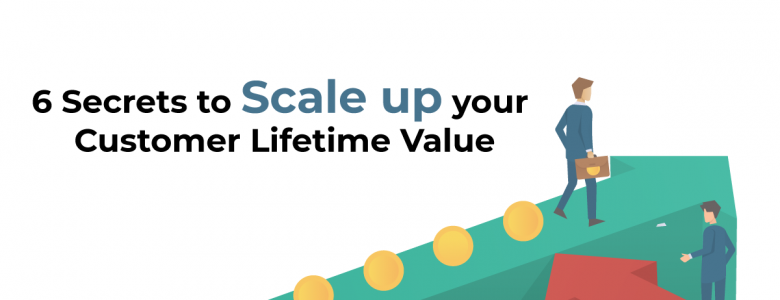 6 Secrets to Scale up your Customer Lifetime Value