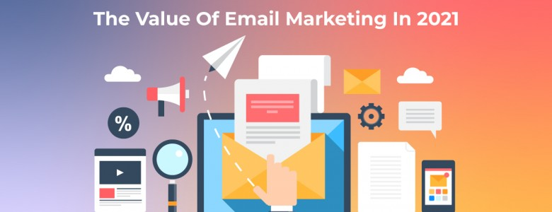 The Value Of Email Marketing In 2021