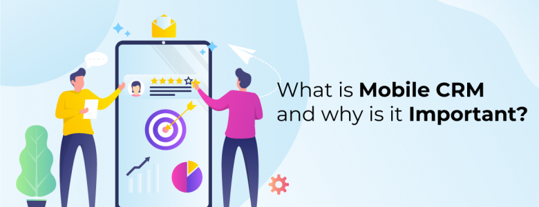 What is Mobile CRM and why is it important?