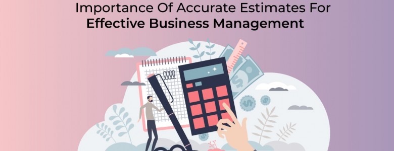 Importance Of Accurate Estimates For Effective Business Management