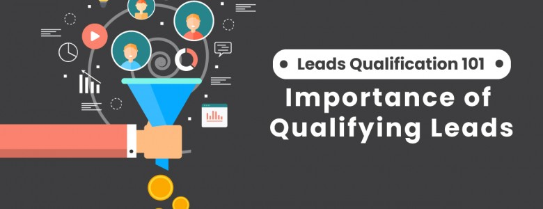 Leads Qualification 101 Importance of Qualifying Leads