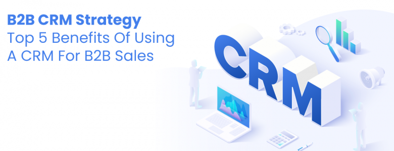 B2B CRM Strategy — Top 5 Benefits Of Using A CRM For B2B Sales